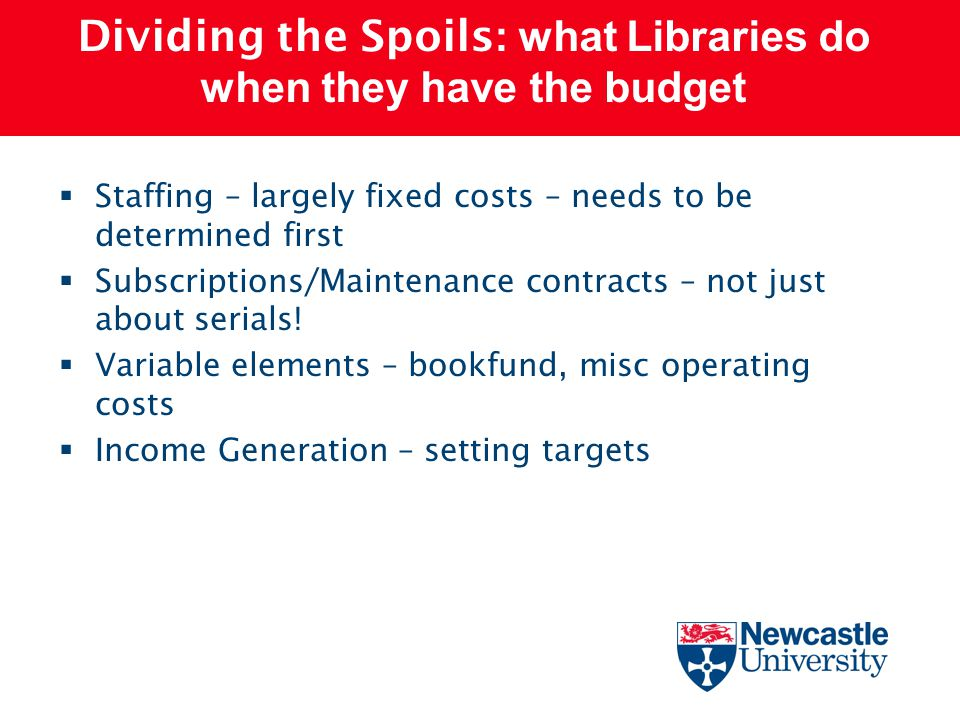 Dividing the Spoils : what Libraries do when they have the budget  Staffing – largely fixed costs – needs to be determined first  Subscriptions/Main