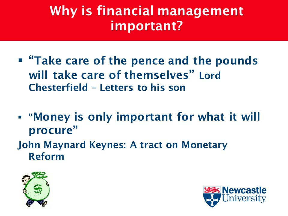 "Why is financial management important?  "" Take care of the pence and the pounds will take care of themselves "" Lord Chesterfield – Letters to his son"