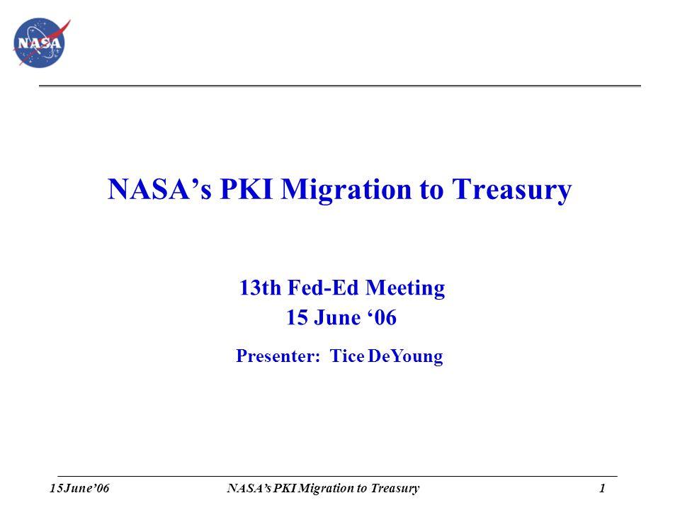 15June'061 NASA's PKI Migration to Treasury 13th Fed-Ed Meeting 15 June '06 Presenter: Tice DeYoung
