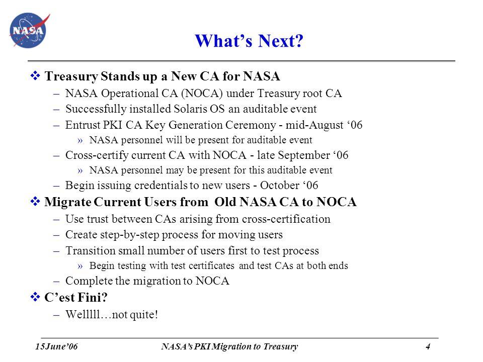 15June'064 NASA's PKI Migration to Treasury What's Next?  Treasury Stands up a New CA for NASA –NASA Operational CA (NOCA) under Treasury root CA –Su