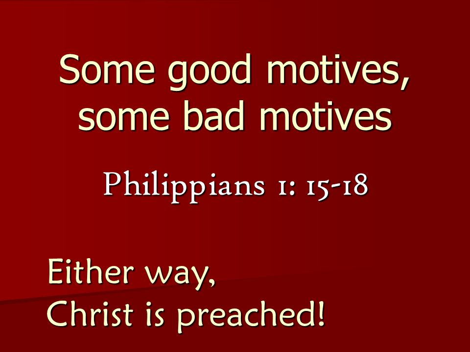 Wrong motives Right message Philippians 1: 15-18 Right motives Right message Wrong motives Wrong message Right motives Wrong message
