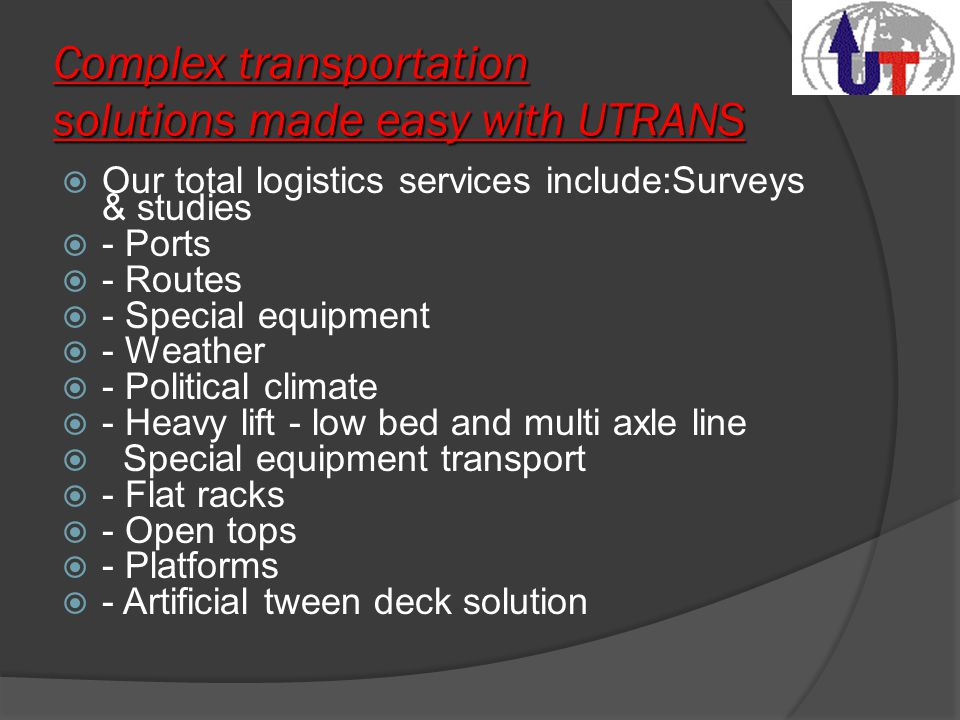 Complex transportation solutions made easy with UTRANS  Our total logistics services include:Surveys & studies  - Ports  - Routes  - Special equipment  - Weather  - Political climate  - Heavy lift - low bed and multi axle line  Special equipment transport  - Flat racks  - Open tops  - Platforms  - Artificial tween deck solution