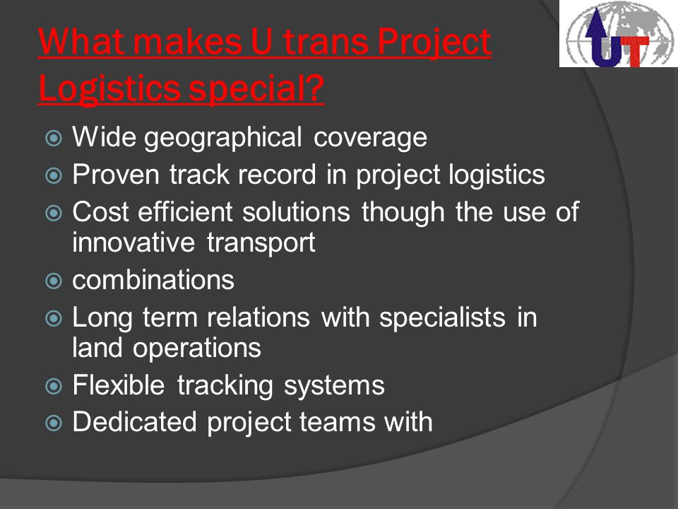 What makes U trans Project Logistics special?  Wide geographical coverage  Proven track record in project logistics  Cost efficient solutions thoug