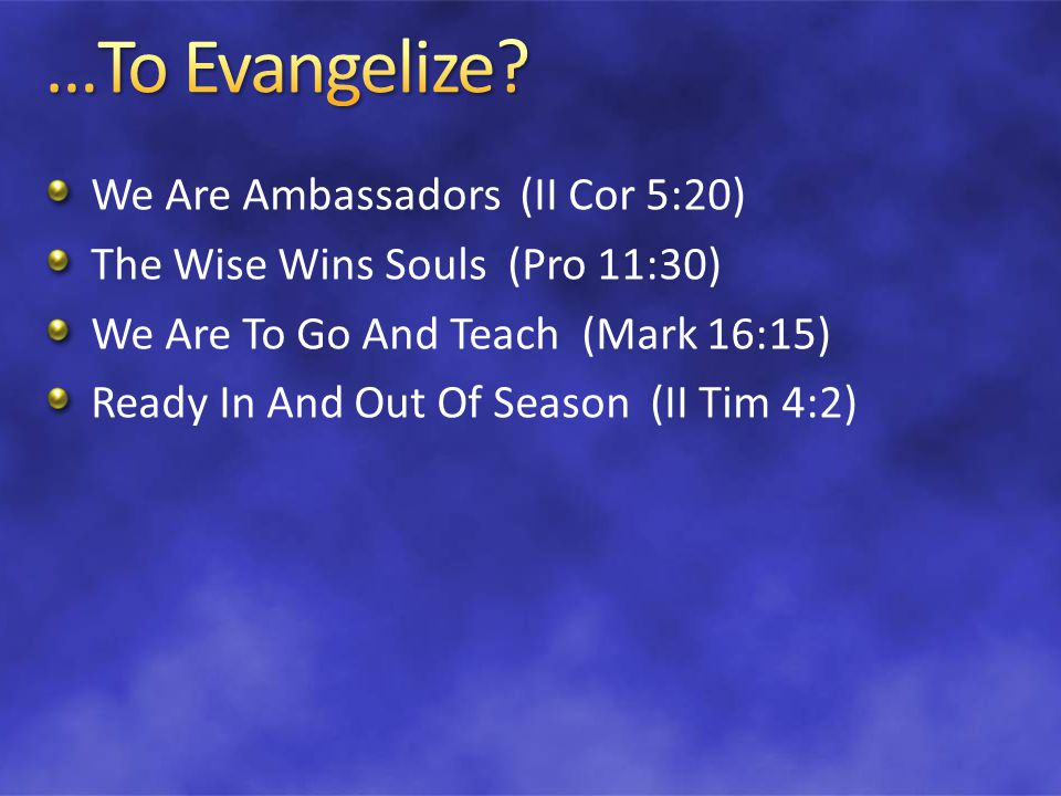 We Are Ambassadors (II Cor 5:20) The Wise Wins Souls (Pro 11:30) We Are To Go And Teach (Mark 16:15) Ready In And Out Of Season (II Tim 4:2)
