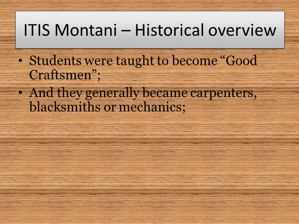"ITIS Montani – Historical overview Students were taught to become ""Good Craftsmen""; And they generally became carpenters, blacksmiths or mechanics;"