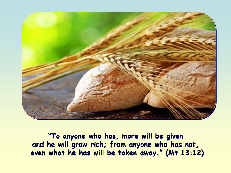 To anyone who has, more will be given and he will grow rich; from anyone who has not, even what he has will be taken away. (Mt 13:12) To anyone who has, more will be given and he will grow rich; from anyone who has not, even what he has will be taken away. (Mt 13:12)