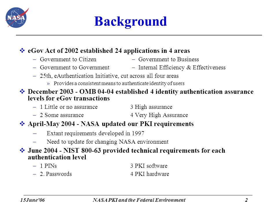 15June'062 NASA PKI and the Federal Environment Background  eGov Act of 2002 established 24 applications in 4 areas –Government to Citizen  Government to Business –Government to Government  Internal Efficiency & Effectiveness –25th, eAuthentication Initiative, cut across all four areas »Provides a consistent means to authenticate identity of users  December 2003 - OMB 04-04 established 4 identity authentication assurance levels for eGov transactions –1 Little or no assurance 3 High assurance –2 Some assurance4 Very High Assurance  April-May 2004 - NASA updated our PKI requirements – Extant requirements developed in 1997 –Need to update for changing NASA environment  June 2004 - NIST 800-63 provided technical requirements for each authentication level –1 PINs3 PKI software –2.