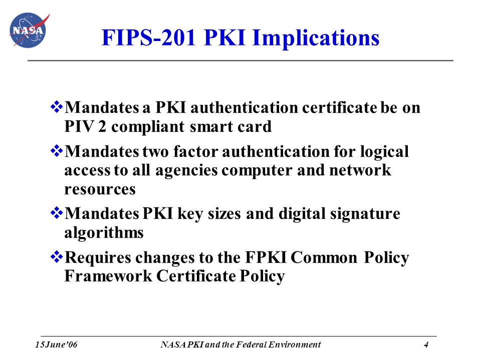 15June'064 NASA PKI and the Federal Environment FIPS-201 PKI Implications  Mandates a PKI authentication certificate be on PIV 2 compliant smart card  Mandates two factor authentication for logical access to all agencies computer and network resources  Mandates PKI key sizes and digital signature algorithms  Requires changes to the FPKI Common Policy Framework Certificate Policy