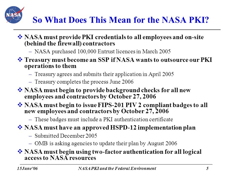 15June'065 NASA PKI and the Federal Environment So What Does This Mean for the NASA PKI?  NASA must provide PKI credentials to all employees and on-s