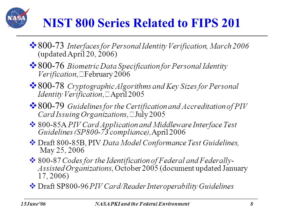 15June'068 NASA PKI and the Federal Environment NIST 800 Series Related to FIPS 201  800-73 Interfaces for Personal Identity Verification, March 2006 (updated April 20, 2006)  800-76 Biometric Data Specification for Personal Identity Verification, February 2006  800-78 Cryptographic Algorithms and Key Sizes for Personal Identity Verification, April 2005  800-79 Guidelines for the Certification and Accreditation of PIV Card Issuing Organizations, July 2005  800-85A PIV Card Application and Middleware Interface Test Guidelines (SP800-73 compliance),April 2006  Draft 800-85B, PIV Data Model Conformance Test Guidelines, May 25, 2006  800-87 Codes for the Identification of Federal and Federally- Assisted Organizations, October 2005 (document updated January 17, 2006)  Draft SP800-96 PIV Card/Reader Interoperability Guidelines