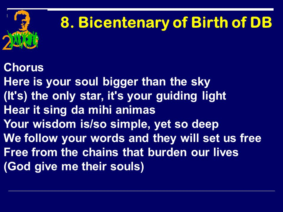 8. Bicentenary of Birth of DB Chorus Here is your soul bigger than the sky (It's) the only star, it's your guiding light Hear it sing da mihi animas Y