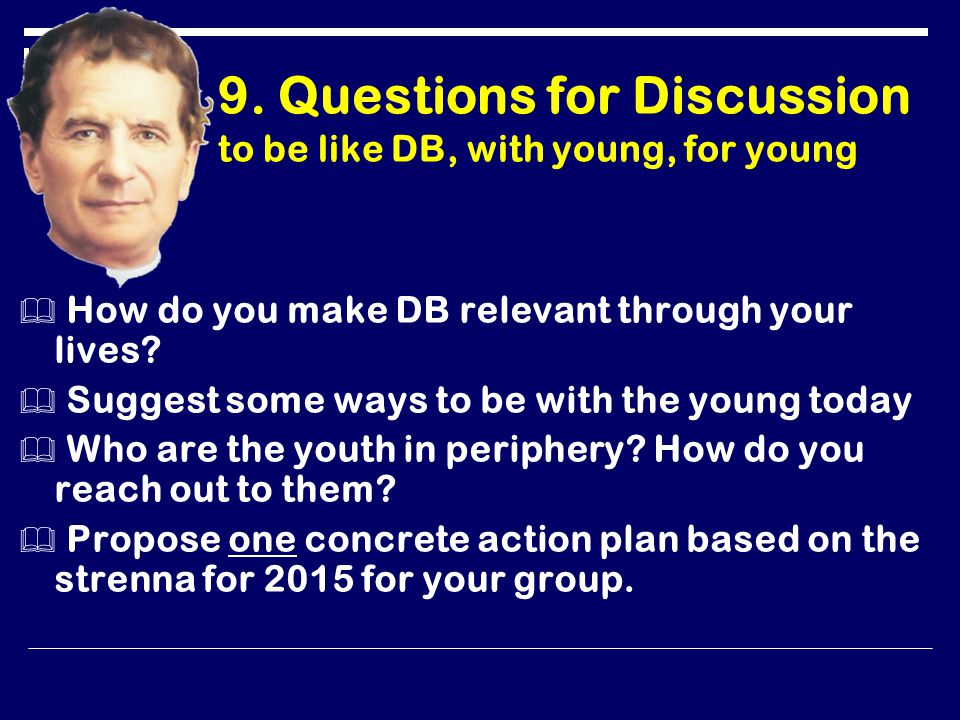 9. Questions for Discussion to be like DB, with young, for young  How do you make DB relevant through your lives?  Suggest some ways to be with the