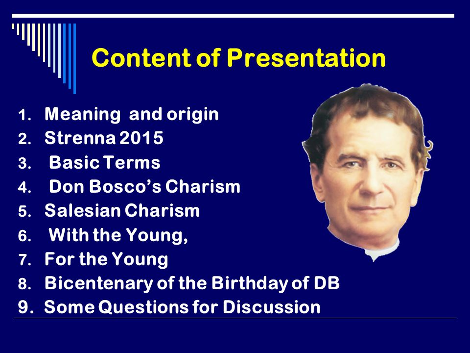 Content of Presentation 1. Meaning and origin 2. Strenna 2015 3. Basic Terms 4. Don Bosco's Charism 5. Salesian Charism 6. With the Young, 7. For the