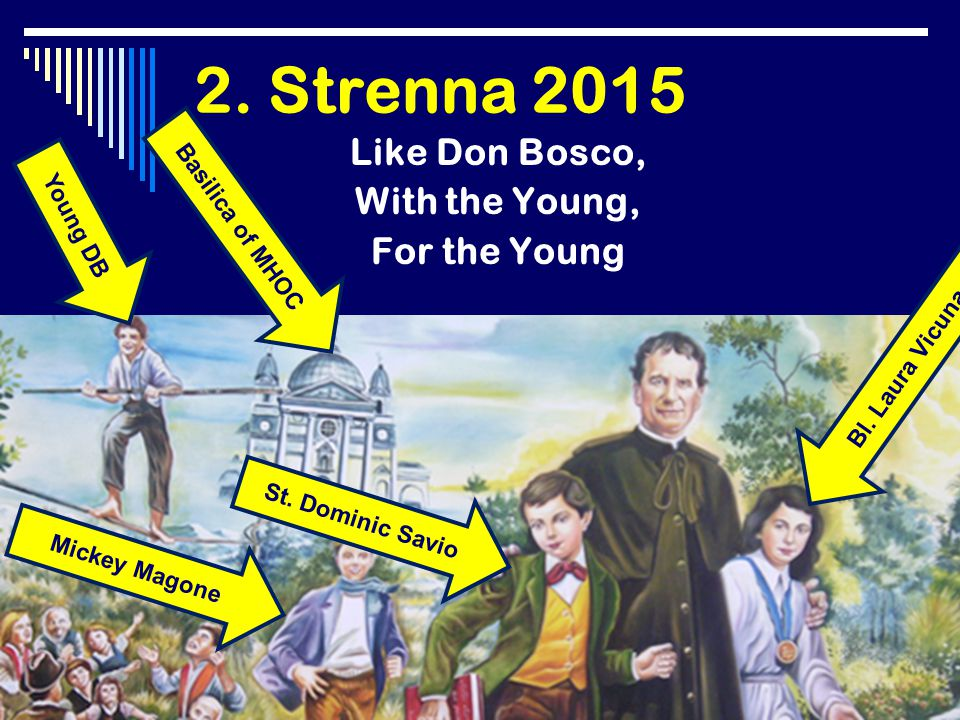 2. Strenna 2015 Like Don Bosco, With the Young, For the Young Young DB Bl. Laura Vicuna Mickey Magone St. Dominic Savio Basilica of MHOC