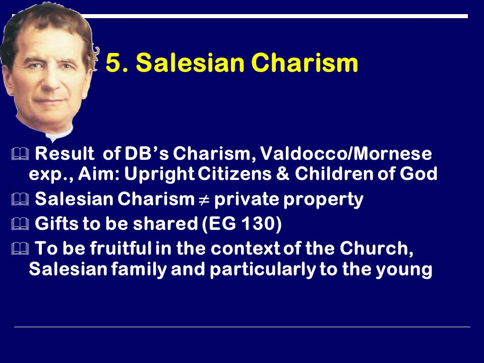 5. Salesian Charism  Result of DB's Charism, Valdocco/Mornese exp., Aim: Upright Citizens & Children of God  Salesian Charism ≠ private property  G