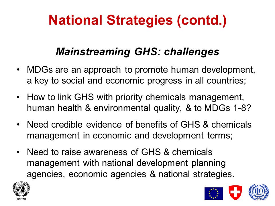 5 National Strategies (contd.) Mainstreaming GHS: benefits A strengthened focus on cross-sectoral governance for sound chemicals management linked to S.D.,human health, poverty reduction and resource mobilization; Integration of GHS and chemical management into national development as part of a long-term framework for bilateral and multilateral development assistance; Acceptance of GHS and chemicals management as a component of all MDGs, 1-8; GHS a component of MDG-8, global partnerships for development.