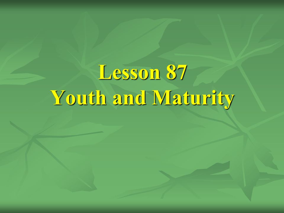 Lesson 87 Youth and Maturity