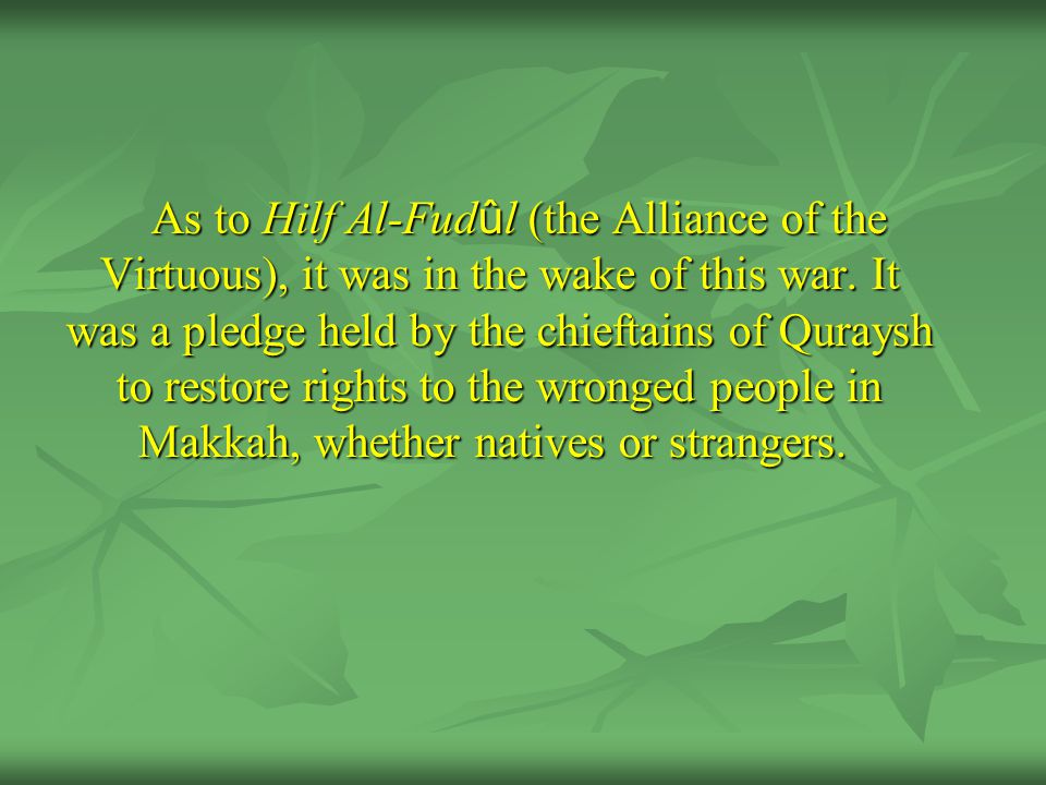 As to Hilf Al-Fud û l (the Alliance of the Virtuous), it was in the wake of this war. It was a pledge held by the chieftains of Quraysh to restore rig