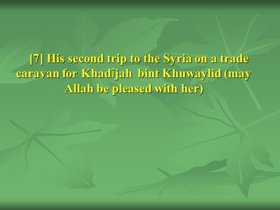 [7] His second trip to the Syria on a trade caravan for Khad î jah bint Khuwaylid (may Allah be pleased with her)