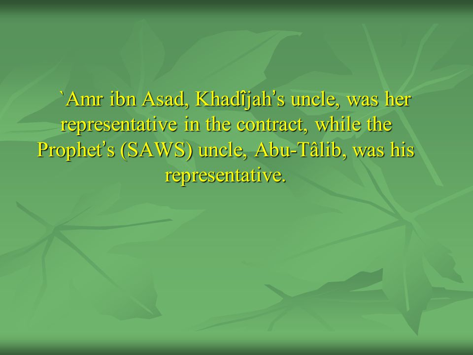`Amr ibn Asad, Khad î jah ' s uncle, was her representative in the contract, while the Prophet ' s (SAWS) uncle, Abu-Tâlib, was his representative.