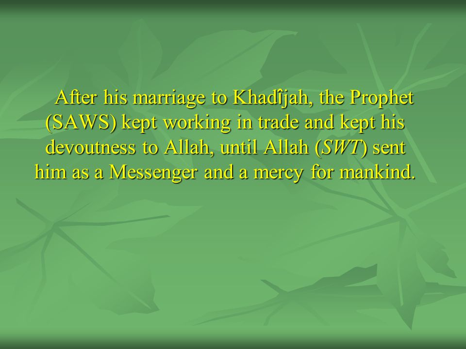After his marriage to Khad î jah, the Prophet (SAWS) kept working in trade and kept his devoutness to Allah, until Allah (SWT) sent him as a Messenger