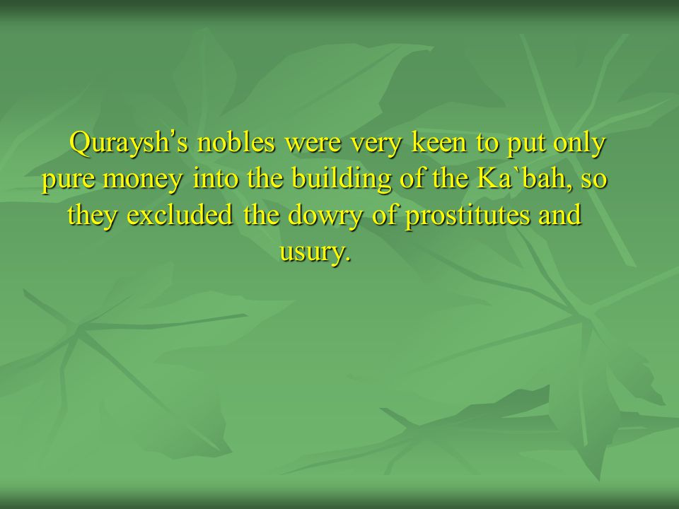 Quraysh ' s nobles were very keen to put only pure money into the building of the Ka`bah, so they excluded the dowry of prostitutes and usury.