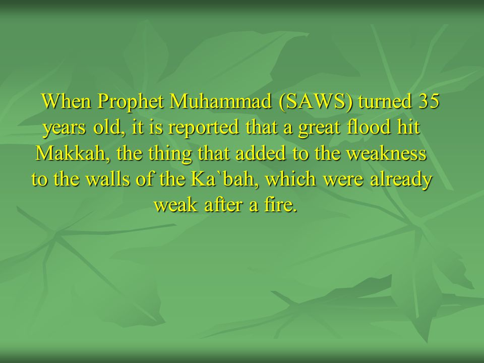 When Prophet Muhammad (SAWS) turned 35 years old, it is reported that a great flood hit Makkah, the thing that added to the weakness to the walls of the Ka`bah, which were already weak after a fire.