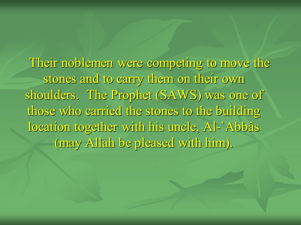 Their noblemen were competing to move the stones and to carry them on their own shoulders. The Prophet (SAWS) was one of those who carried the stones