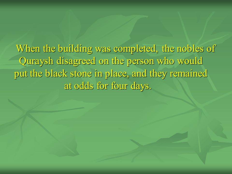 When the building was completed, the nobles of Quraysh disagreed on the person who would put the black stone in place, and they remained at odds for f