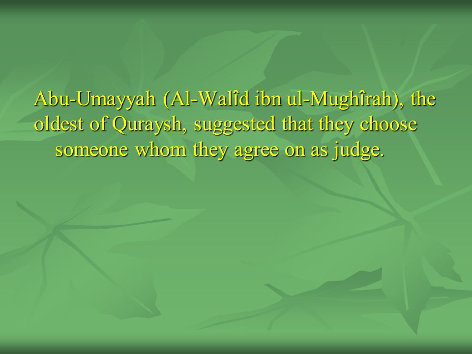 Abu-Umayyah (Al-Wal î d ibn ul-Mugh î rah), the oldest of Quraysh, suggested that they choose someone whom they agree on as judge.