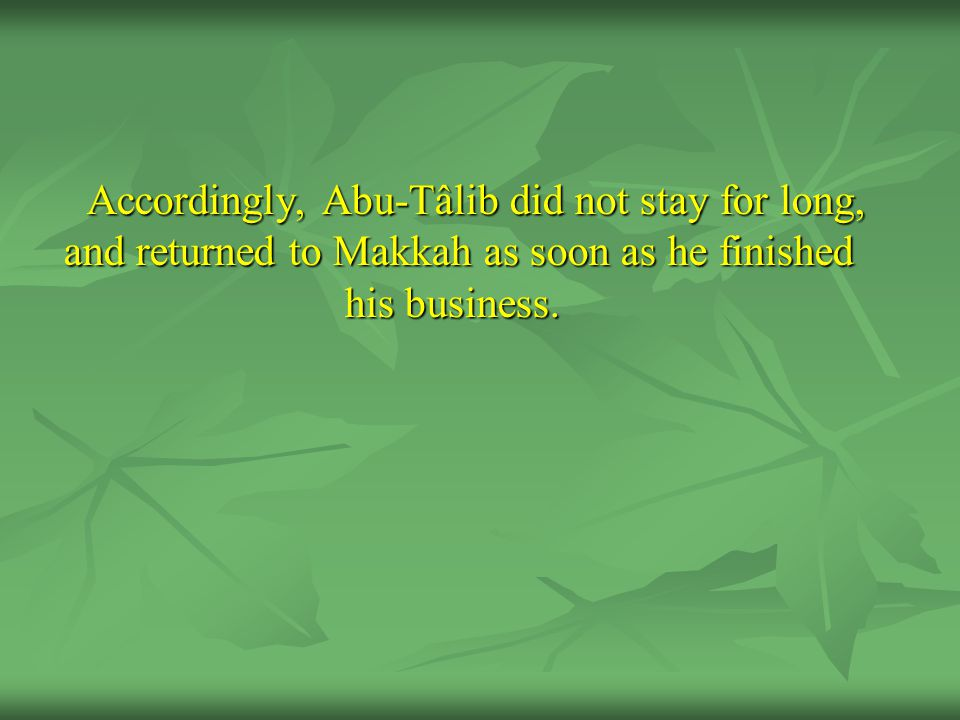 Accordingly, Abu-Tâlib did not stay for long, and returned to Makkah as soon as he finished his business.