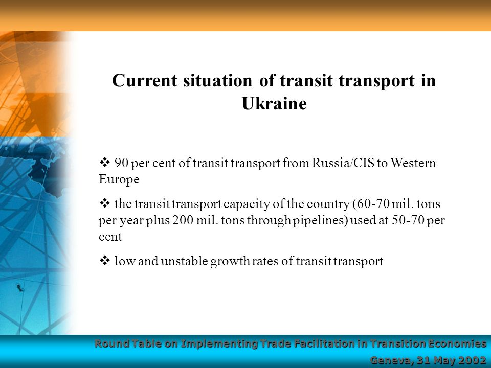 Round Table on Implementing Trade Facilitation in Transition Economies Geneva, 31 May 2002  90 per cent of transit transport from Russia/CIS to Western Europe  the transit transport capacity of the country (60-70 mil.