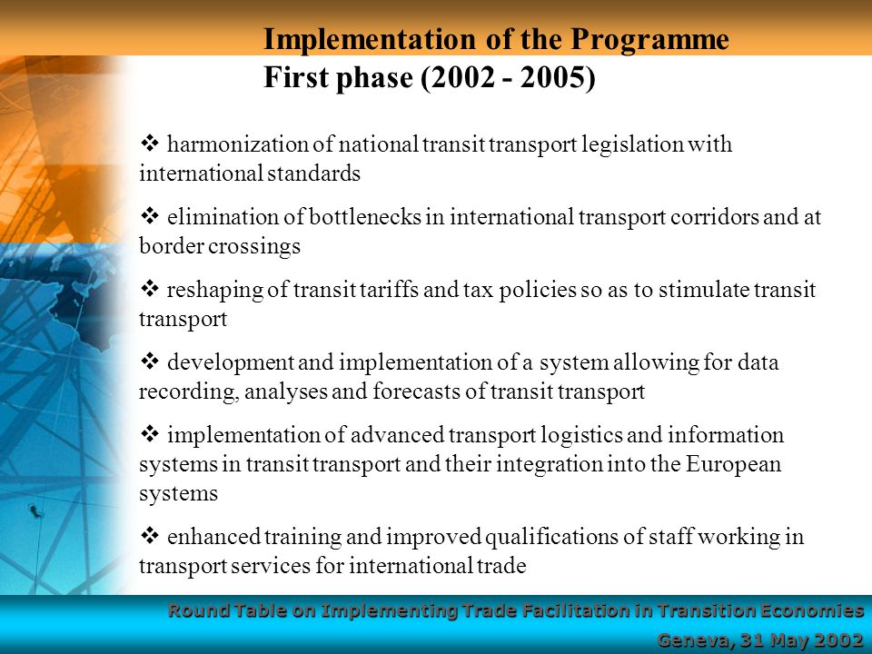 Round Table on Implementing Trade Facilitation in Transition Economies Geneva, 31 May 2002  harmonization of national transit transport legislation with international standards  elimination of bottlenecks in international transport corridors and at border crossings  reshaping of transit tariffs and tax policies so as to stimulate transit transport  development and implementation of a system allowing for data recording, analyses and forecasts of transit transport  implementation of advanced transport logistics and information systems in transit transport and their integration into the European systems  enhanced training and improved qualifications of staff working in transport services for international trade Implementation of the Programme First phase ( )