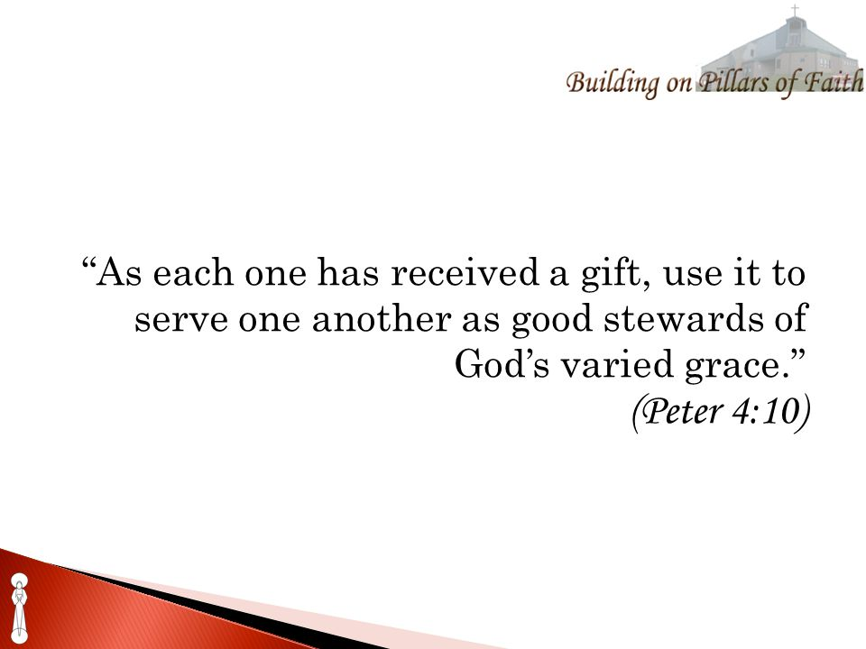 As each one has received a gift, use it to serve one another as good stewards of God's varied grace. (Peter 4:10)