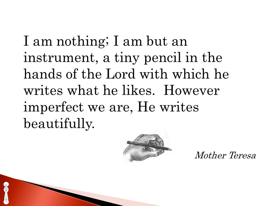 I am nothing; I am but an instrument, a tiny pencil in the hands of the Lord with which he writes what he likes.