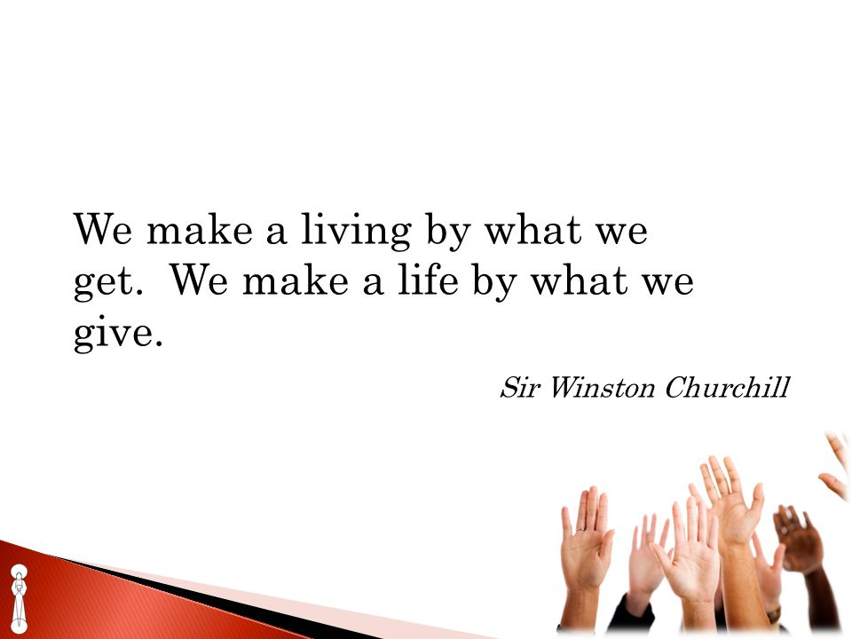 We make a living by what we get. We make a life by what we give. Sir Winston Churchill