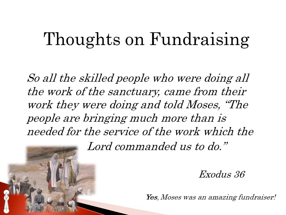 Thoughts on Fundraising So all the skilled people who were doing all the work of the sanctuary, came from their work they were doing and told Moses, The people are bringing much more than is needed for the service of the work which the Lord commanded us to do. Exodus 36 Yes, Moses was an amazing fundraiser!