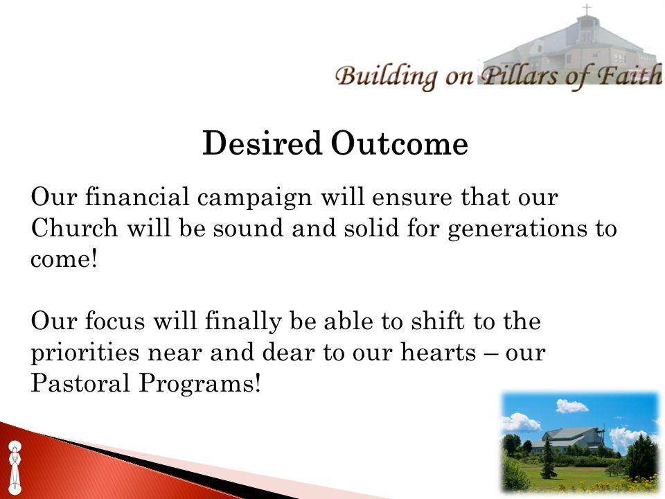 Desired Outcome Our financial campaign will ensure that our Church will be sound and solid for generations to come.
