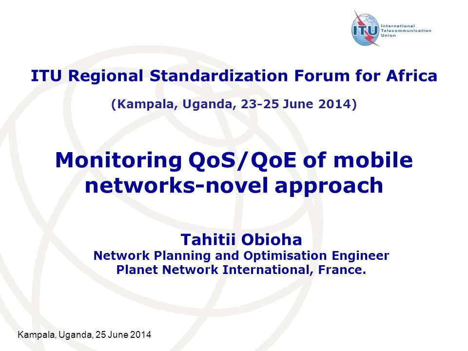 Kampala, Uganda, 25 June 2014 Monitoring QoS/QoE of mobile networks-novel approach Tahitii Obioha Network Planning and Optimisation Engineer Planet Network International, France.