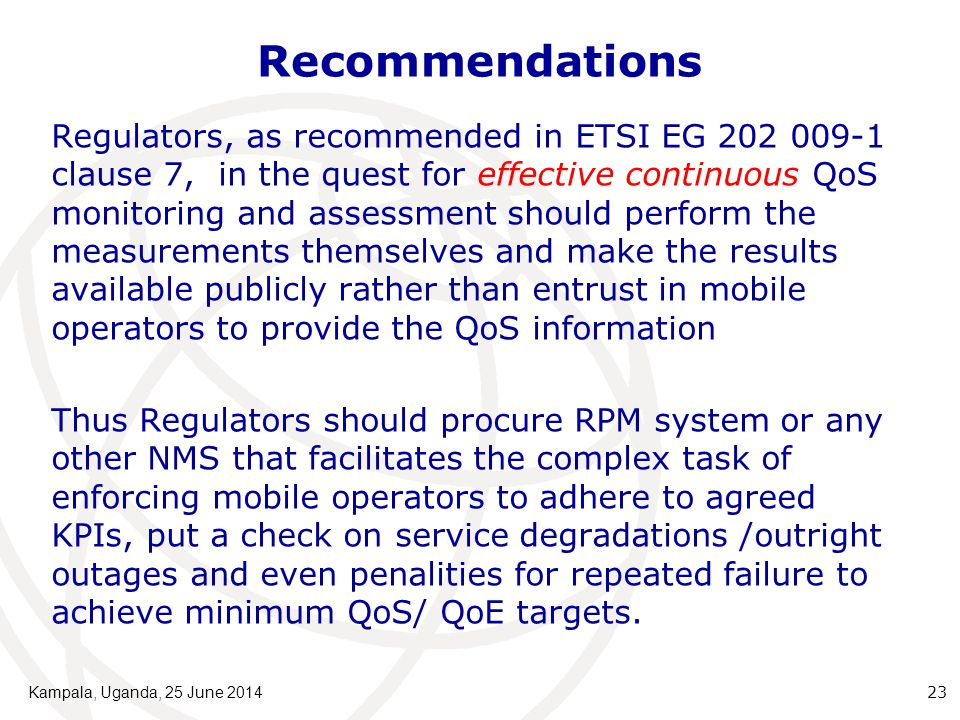 Recommendations Regulators, as recommended in ETSI EG 202 009-1 clause 7, in the quest for effective continuous QoS monitoring and assessment should perform the measurements themselves and make the results available publicly rather than entrust in mobile operators to provide the QoS information Thus Regulators should procure RPM system or any other NMS that facilitates the complex task of enforcing mobile operators to adhere to agreed KPIs, put a check on service degradations /outright outages and even penalities for repeated failure to achieve minimum QoS/ QoE targets.