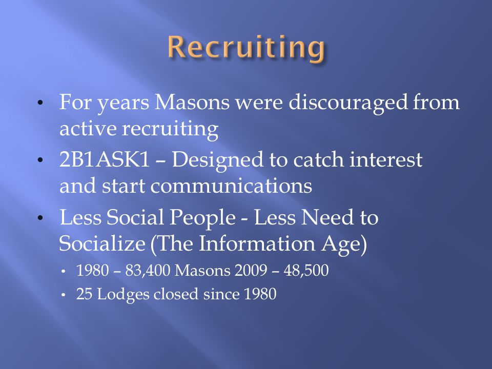 For years Masons were discouraged from active recruiting 2B1ASK1 – Designed to catch interest and start communications Less Social People - Less Need to Socialize (The Information Age) 1980 – 83,400 Masons 2009 – 48,500 25 Lodges closed since 1980