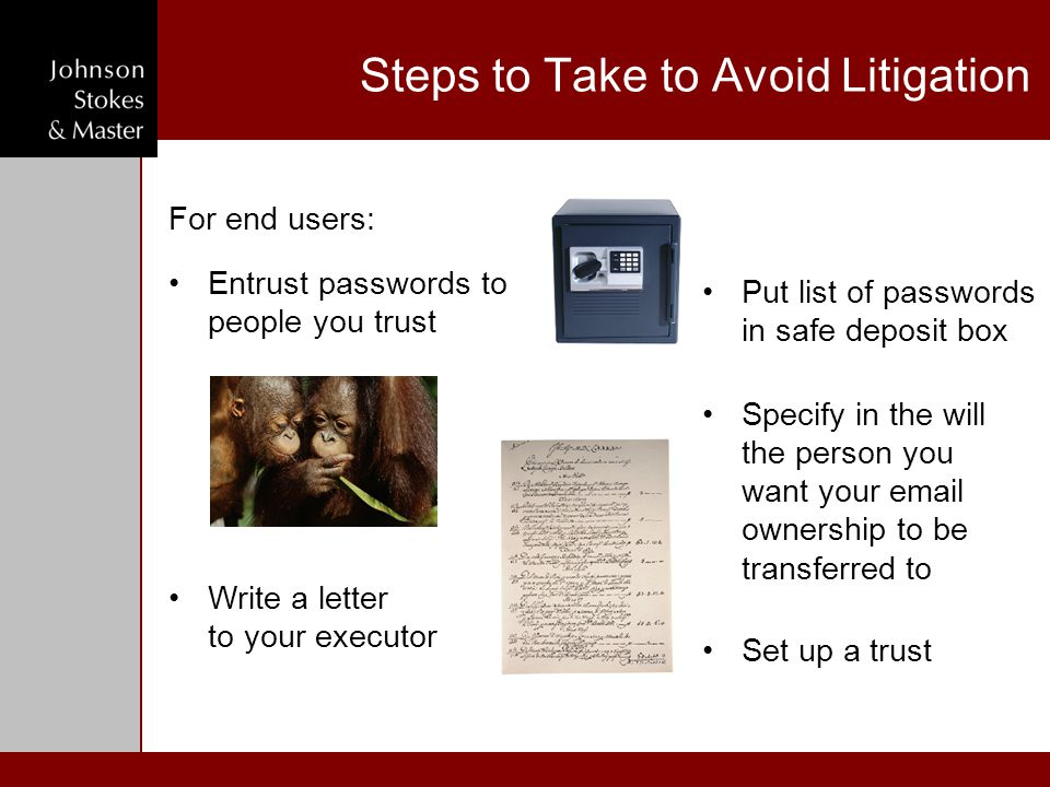 Steps to Take to Avoid Litigation For end users: Put list of passwords in safe deposit box Write a letter to your executor Set up a trust Specify in t