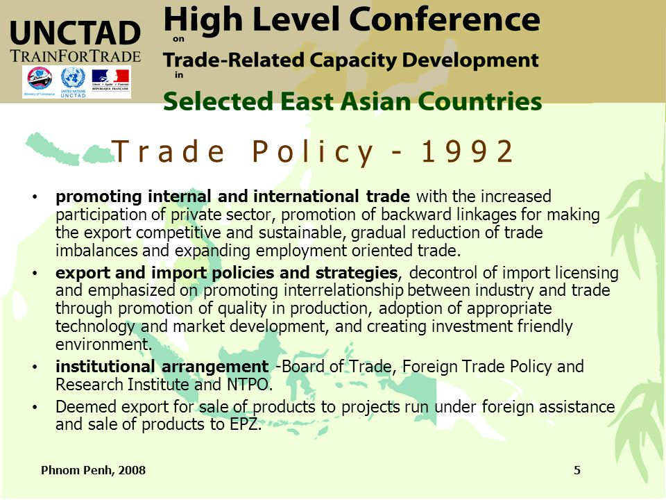 Phnom Penh, 20085 promoting internal and international trade with the increased participation of private sector, promotion of backward linkages for making the export competitive and sustainable, gradual reduction of trade imbalances and expanding employment oriented trade.