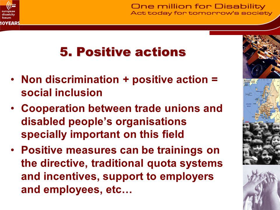 5. Positive actions Non discrimination + positive action = social inclusion Cooperation between trade unions and disabled people's organisations speci