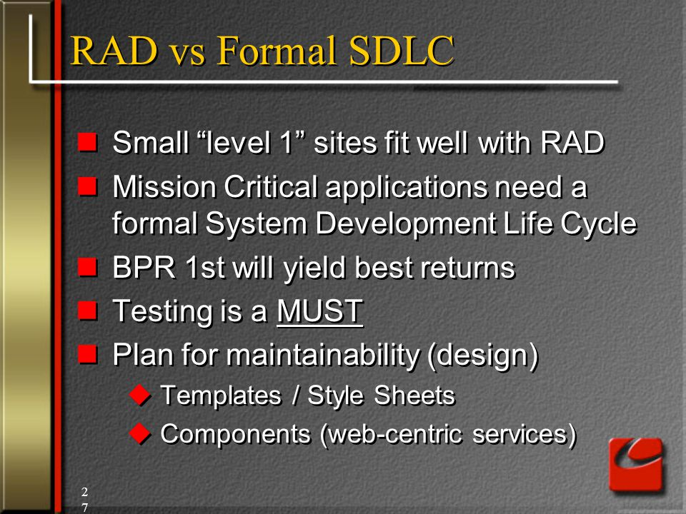 27 RAD vs Formal SDLC Small level 1 sites fit well with RAD Mission Critical applications need a formal System Development Life Cycle BPR 1st will yield best returns Testing is a MUST Plan for maintainability (design)  Templates / Style Sheets  Components (web-centric services) Small level 1 sites fit well with RAD Mission Critical applications need a formal System Development Life Cycle BPR 1st will yield best returns Testing is a MUST Plan for maintainability (design)  Templates / Style Sheets  Components (web-centric services)
