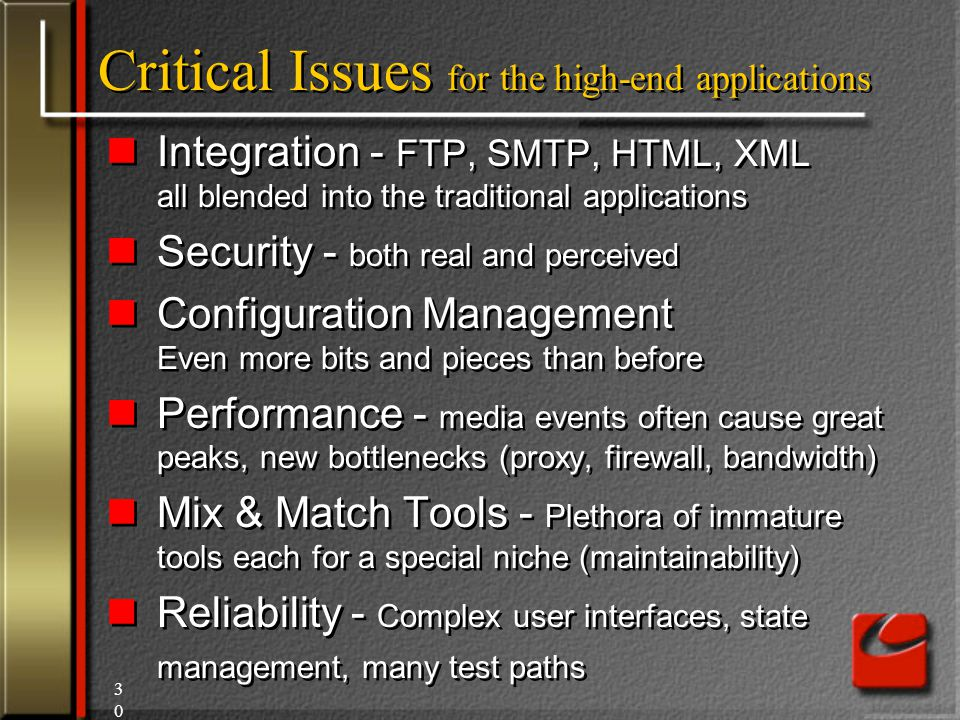 30 Critical Issues for the high-end applications Integration - FTP, SMTP, HTML, XML all blended into the traditional applications Security - both real and perceived Configuration Management Even more bits and pieces than before Performance - media events often cause great peaks, new bottlenecks (proxy, firewall, bandwidth) Mix & Match Tools - Plethora of immature tools each for a special niche (maintainability) Reliability - Complex user interfaces, state management, many test paths Integration - FTP, SMTP, HTML, XML all blended into the traditional applications Security - both real and perceived Configuration Management Even more bits and pieces than before Performance - media events often cause great peaks, new bottlenecks (proxy, firewall, bandwidth) Mix & Match Tools - Plethora of immature tools each for a special niche (maintainability) Reliability - Complex user interfaces, state management, many test paths