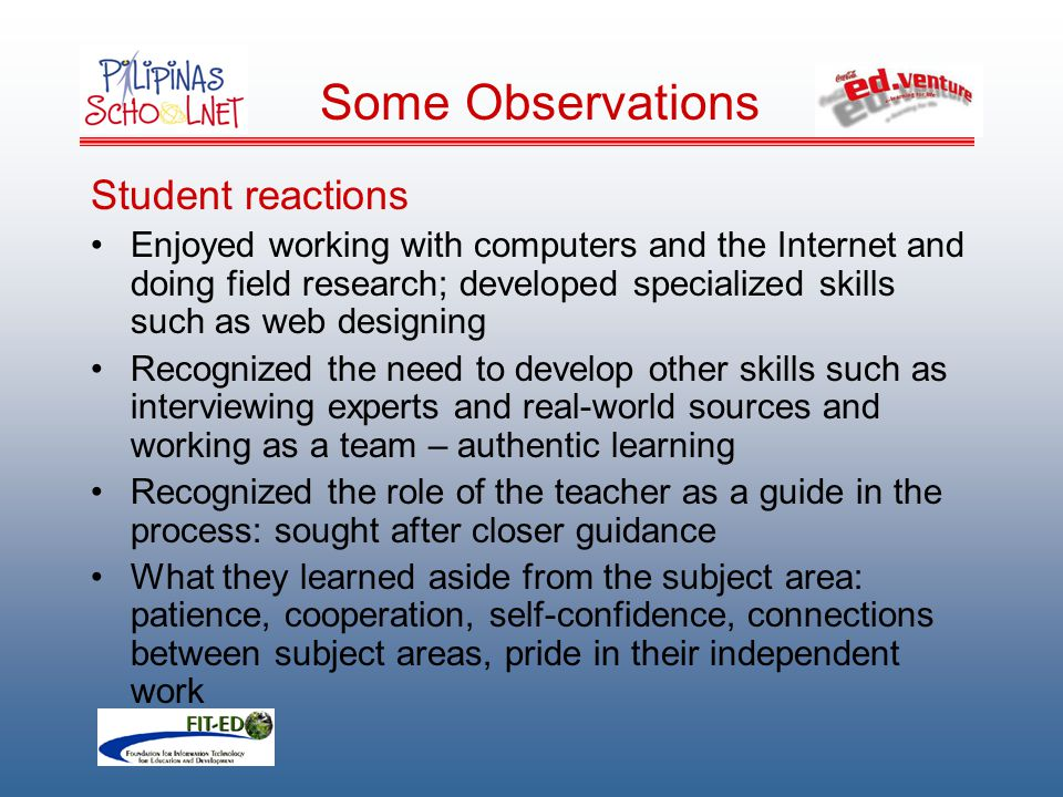 Student reactions Enjoyed working with computers and the Internet and doing field research; developed specialized skills such as web designing Recognized the need to develop other skills such as interviewing experts and real-world sources and working as a team – authentic learning Recognized the role of the teacher as a guide in the process: sought after closer guidance What they learned aside from the subject area: patience, cooperation, self-confidence, connections between subject areas, pride in their independent work Some Observations