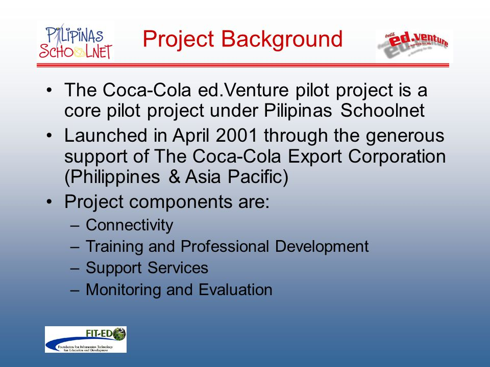 Project Background The Coca-Cola ed.Venture pilot project is a core pilot project under Pilipinas Schoolnet Launched in April 2001 through the generous support of The Coca-Cola Export Corporation (Philippines & Asia Pacific) Project components are: –Connectivity –Training and Professional Development –Support Services –Monitoring and Evaluation
