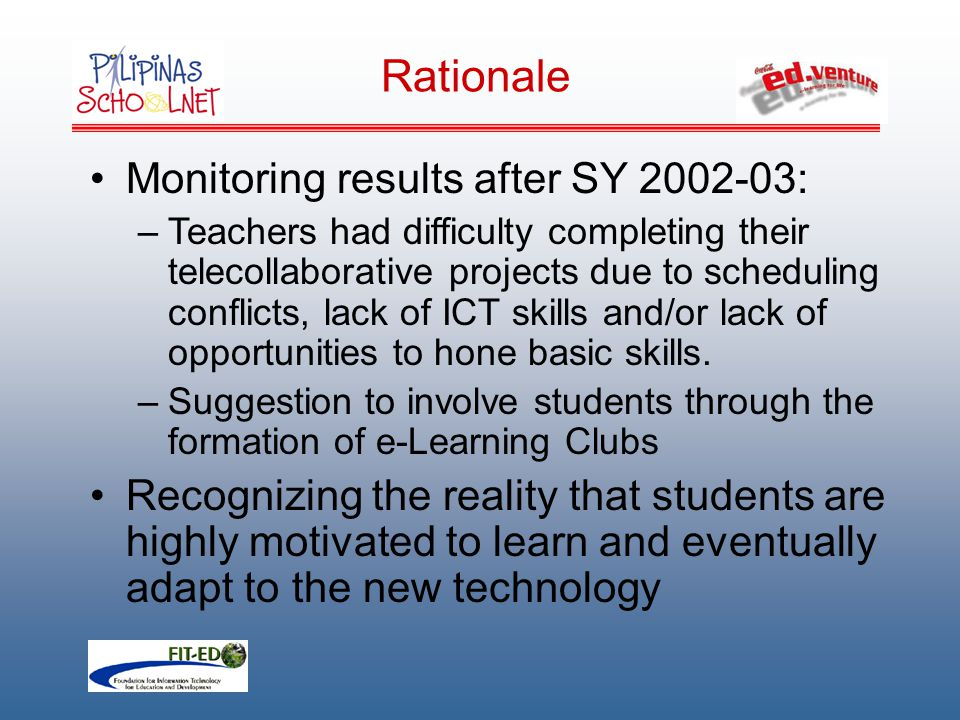 Rationale Monitoring results after SY 2002-03: –Teachers had difficulty completing their telecollaborative projects due to scheduling conflicts, lack of ICT skills and/or lack of opportunities to hone basic skills.