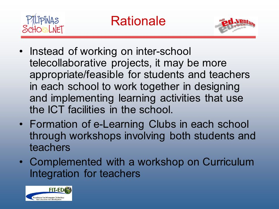 Instead of working on inter-school telecollaborative projects, it may be more appropriate/feasible for students and teachers in each school to work together in designing and implementing learning activities that use the ICT facilities in the school.
